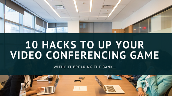 10 Hacks to up your video conferencing game