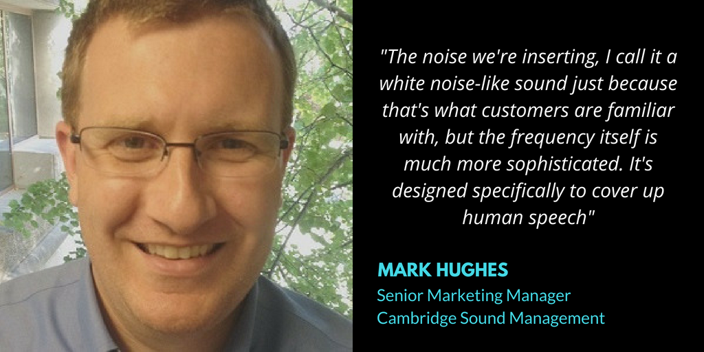 _The noise we're inserting, I call it a white noise-like sound just because that's what customers are familiar with, but the frequency itself is much more sophisticated. It's designed specifically to cover up human s
